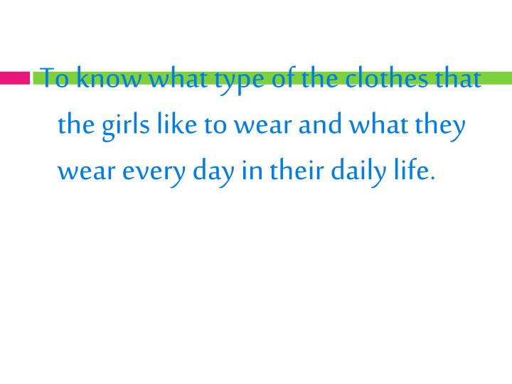 To know what type of the clothes that the girls like to wear and what they wear every day in their daily life.