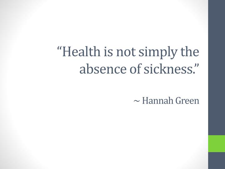 Health is not simply the absence of sickness hannah green