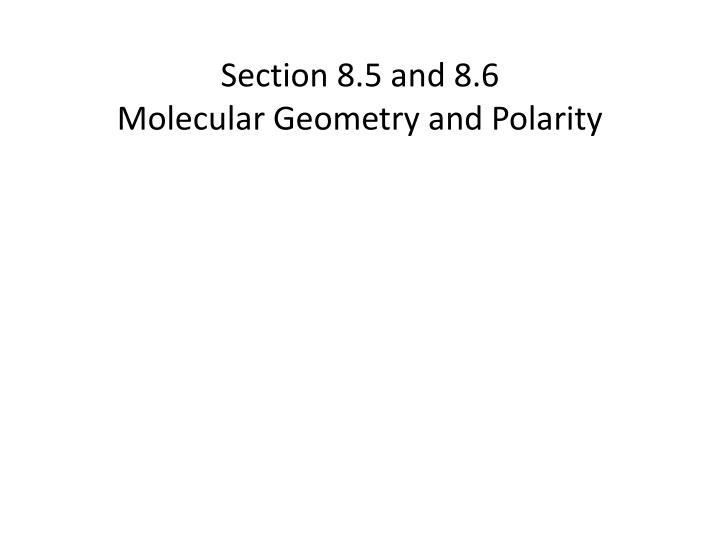 Section 8 5 and 8 6 molecular geometry and polarity