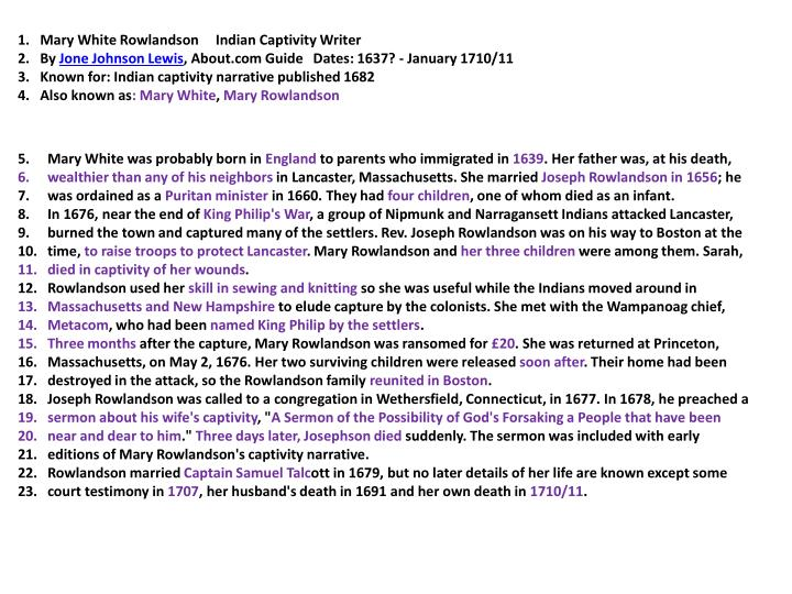 summary of mary rowlandson captivity A true history of the captivity and restoration of mrs mary rowlandson mary rowlandson the preface to the reader it was on tuesday feb 1 1675in the afternoon, when the narrhagansets quarters (in or toward the nipmug country, whither they were now retired for fear of the english army lying in their own country) were the sec.