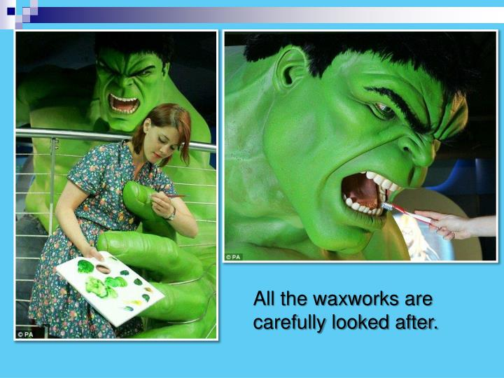 All the waxworks are carefully looked after.