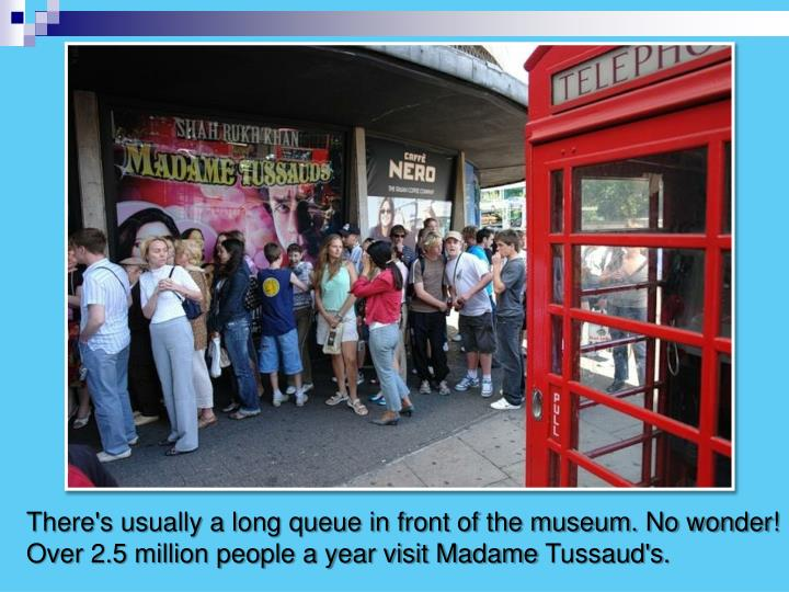 There's usually a long queue in front of the museum. No wonder!  Over 2.5 million people a year visit Madame