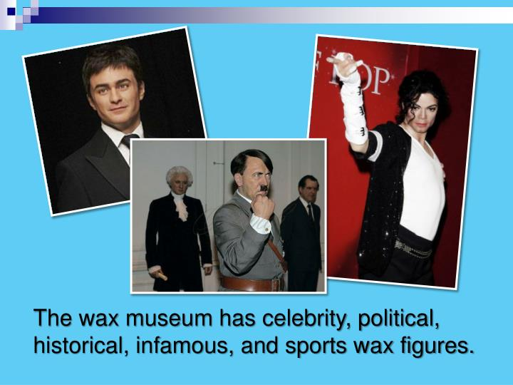 The wax museum has celebrity, political, historical, infamous, and sports wax figures.