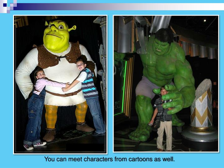You can meet characters from cartoons as well.