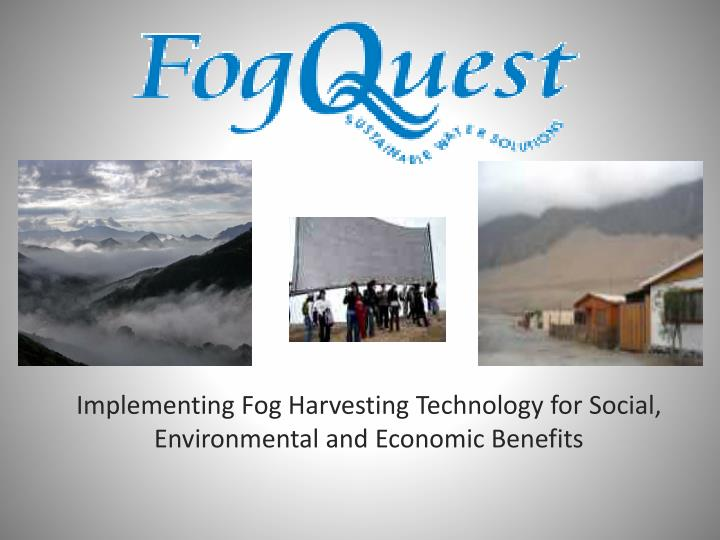 Implementing fog harvesting technology for social environmental and economic benefits