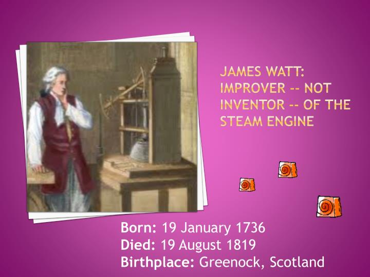 JAMES WATT: Improver -- not inventor -- of the steam engine