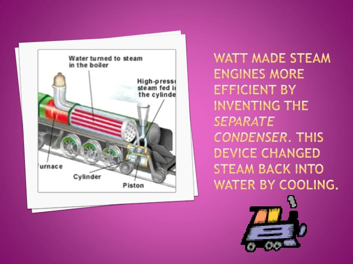 Watt made steam engines more efficient by inventing the