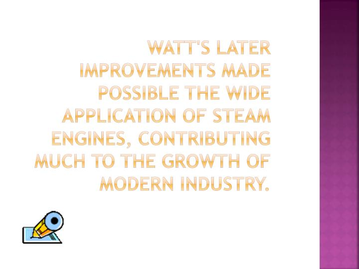 Watt's later improvements made possible the wide application of steam engines, contributing much to the growth of modern industry.