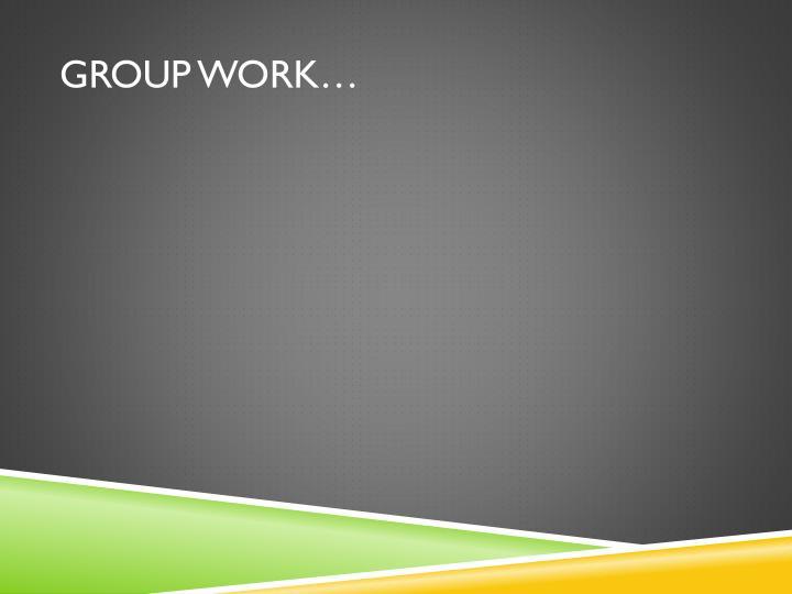 Group work…