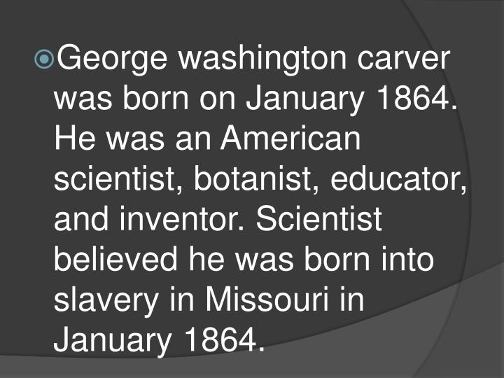 George washington carver was born on January 1864. He was an American scientist, botanist, educator,...