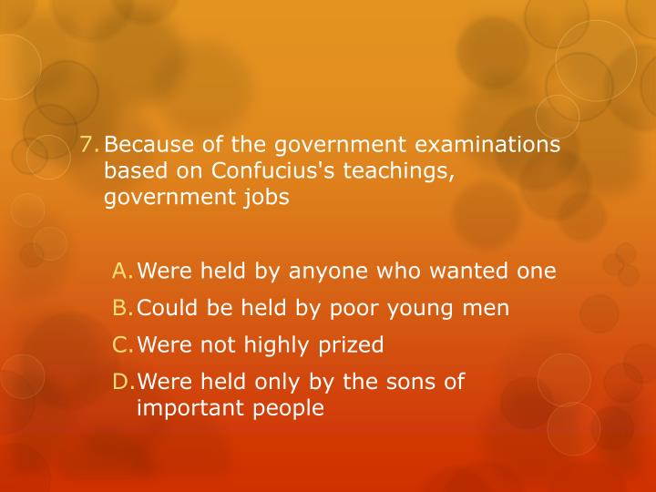 Because of the government examinations based on Confucius's teachings, government jobs