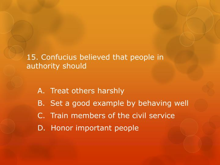 15. Confucius believed that people in authority should