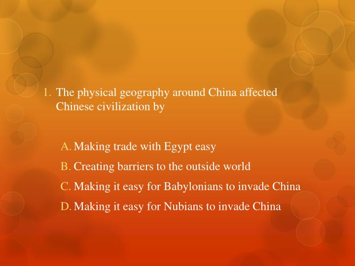 The physical geography around China affected Chinese civilization by