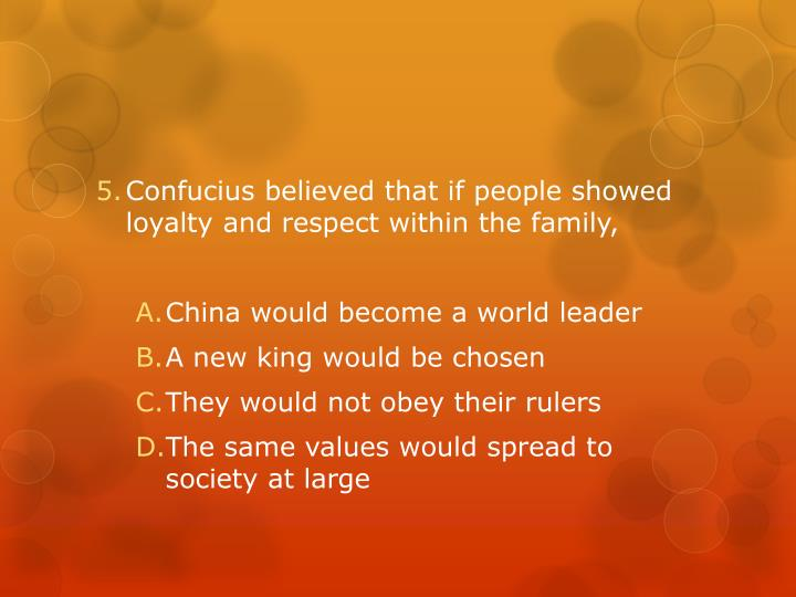 Confucius believed that if people showed loyalty and respect within the family,