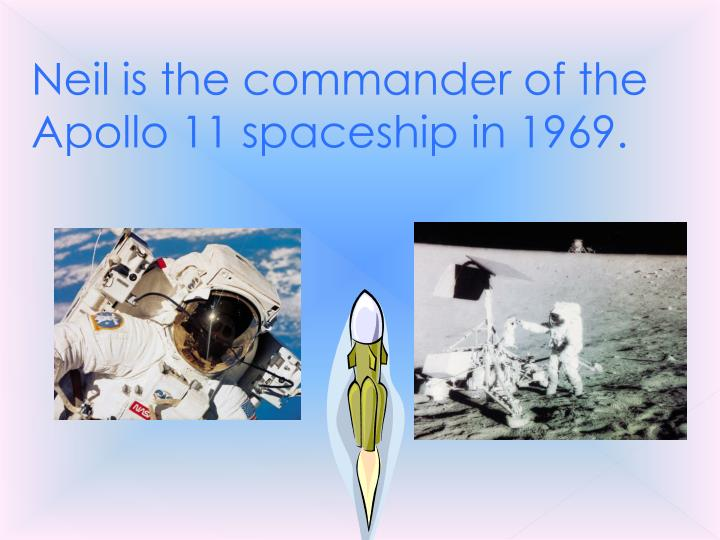 Neil is the commander of the Apollo 11 spaceship in 1969.