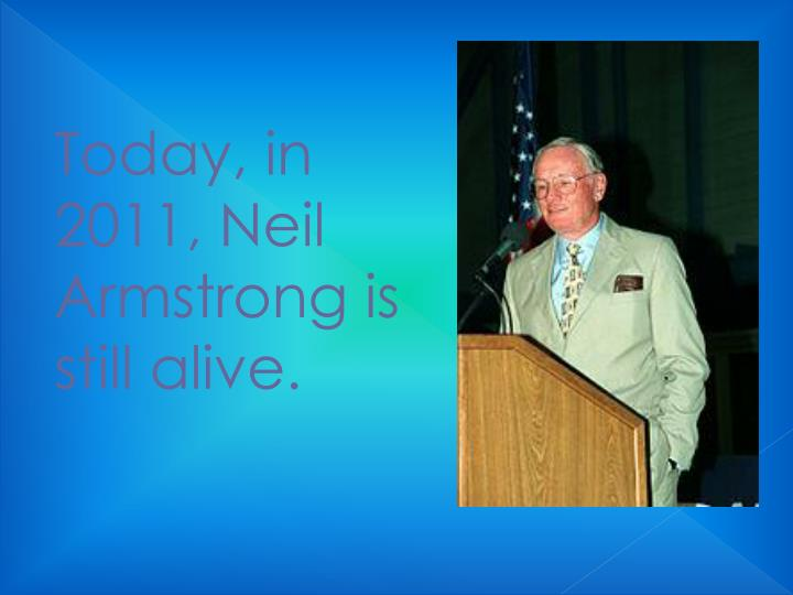 Today, in 2011, Neil Armstrong is still alive.