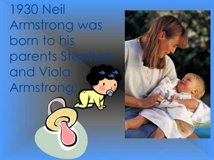 1930 Neil Armstrong was born to his parents Stephen and Viola Armstrong.