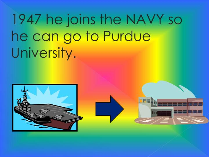 1947 he joins the NAVY so he can go to Purdue University
