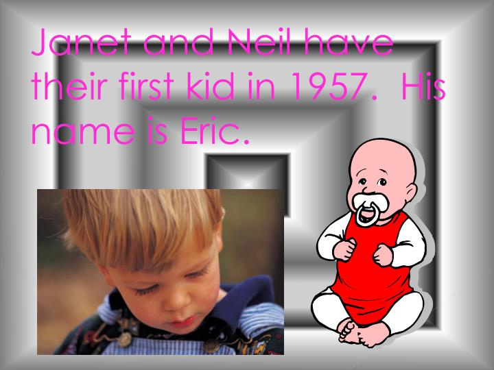 Janet and Neil have their first kid in 1957.  His name is Eric.