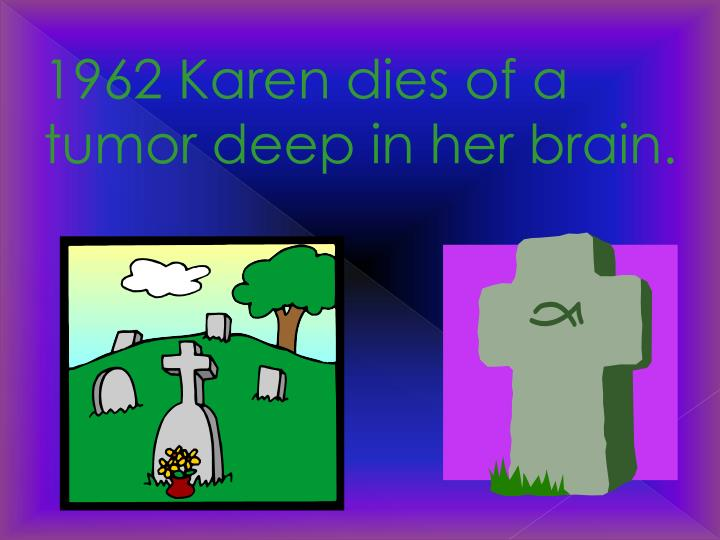 1962 Karen dies of a tumor deep in her brain.