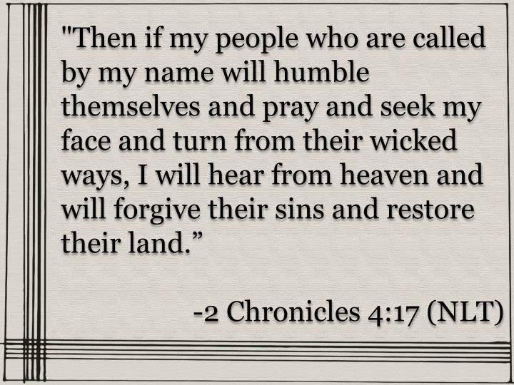 """Then if my people who are called by my name will humble themselves and pray and seek my face and turn from their wicked ways, I will hear from heaven and will forgive their sins and restore their land"