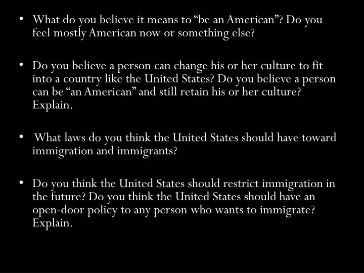 "What do you believe it means to ""be an American""? Do you feel mostly American now or something else?"