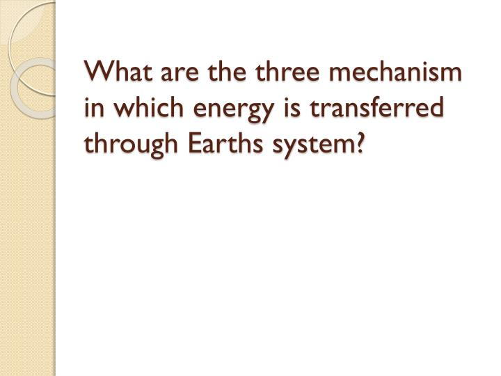 What are the three mechanism in which energy is transferred through Earths system?