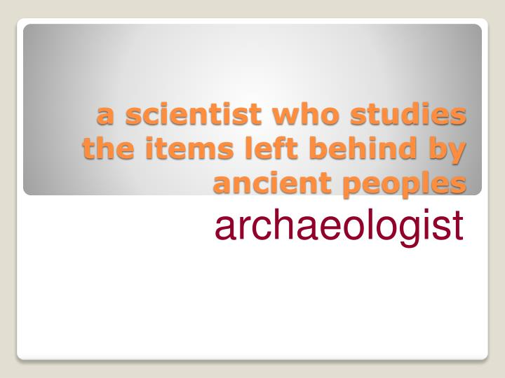 a scientist who studies the items left behind by ancient peoples