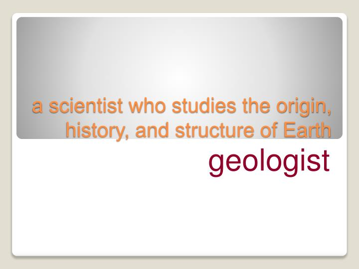 a scientist who studies the origin, history, and structure of Earth