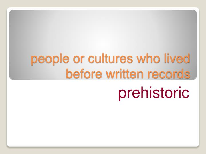 people or cultures who lived before written records