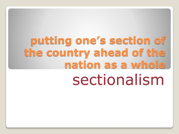 putting one's section of the country ahead of the nation as a whole