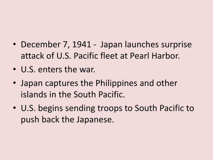 December 7, 1941 -  Japan launches surprise attack of U.S. Pacific fleet at Pearl Harbor.