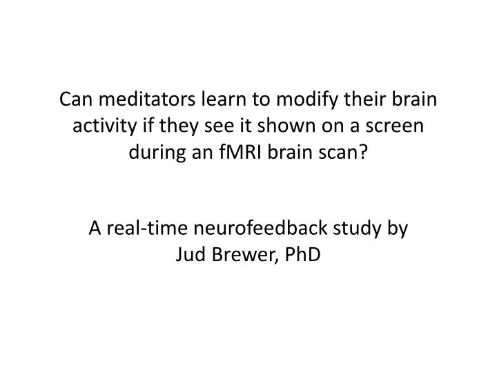 Can meditators learn to modify their brain activity if they see it shown on a screen during an fMRI brain scan?