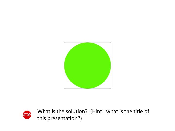What is the solution?  (Hint:  what is the title of this presentation?)