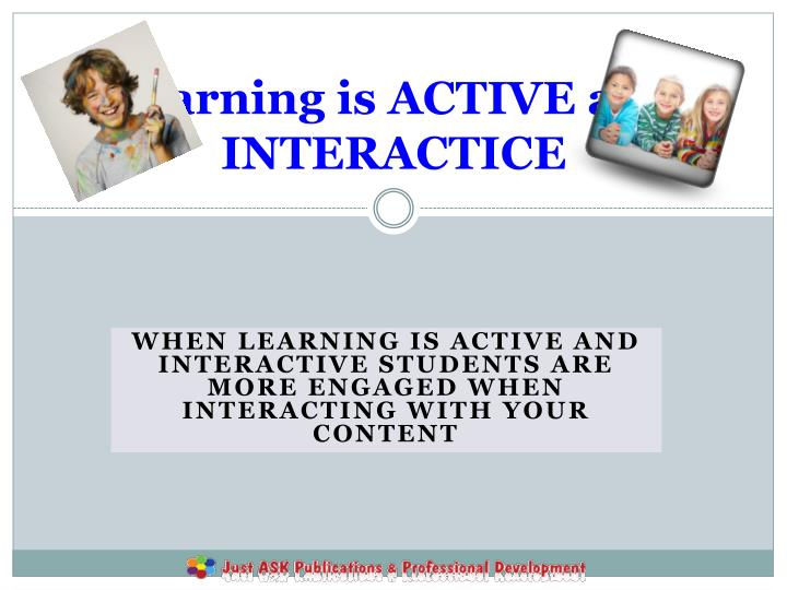 Learning is ACTIVE and INTERACTICE