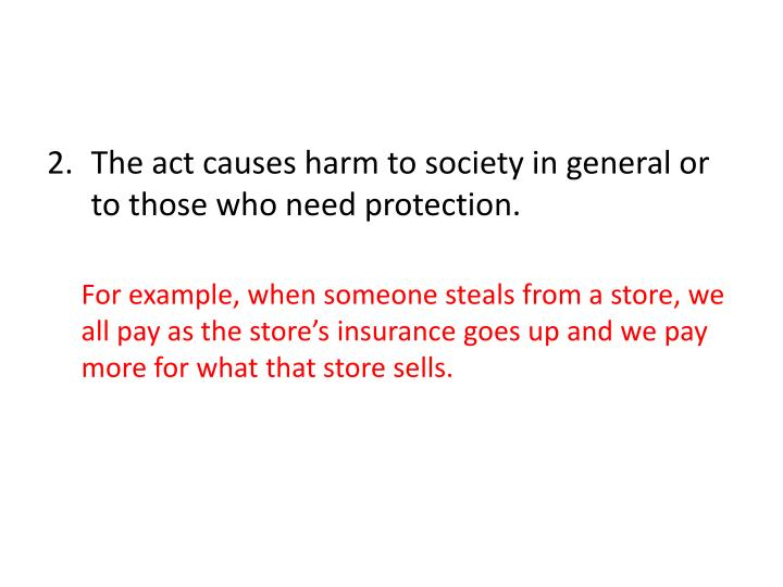 The act causes harm to society in general or to those who need protection.