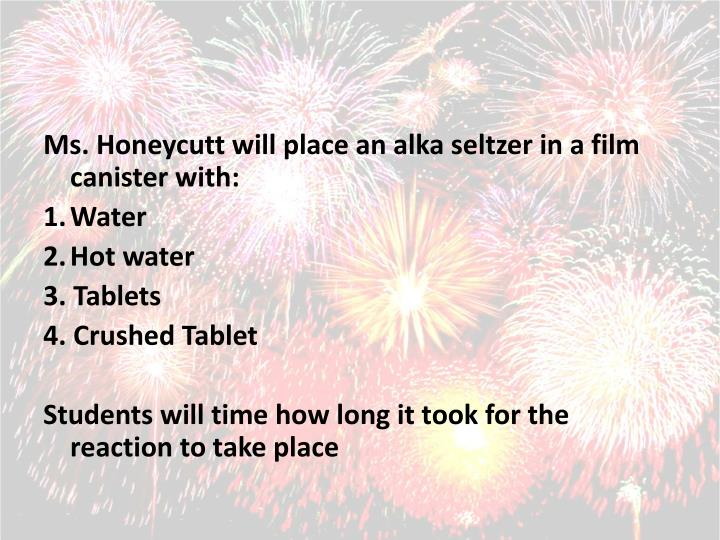 Ms. Honeycutt will place an alka seltzer in a film canister with: