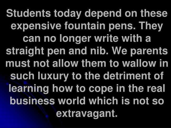 Students today depend on these expensive fountain pens. They can no longer write with a straight pen and nib. We parents must not allow them to wallow in such luxury to the detriment of learning how to cope in the real business world which is not so extravagant.