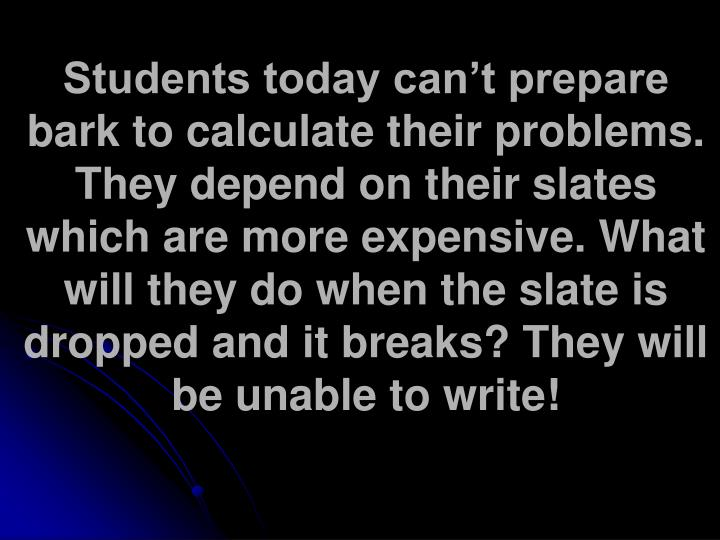 Students today can't prepare bark to calculate their problems. They depend on their slates which are more expensive. What will they do when the slate is dropped and it breaks? They will be unable to write!