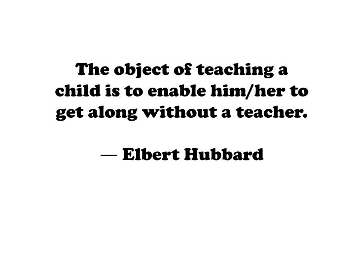 The object of teaching a child is to enable