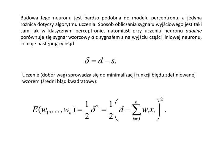 Budowa tego neuronu jest bardzo podobna do modelu perceptronu, a jedyna różnica dotyczy algorytmu uczenia. Sposób obliczania sygnału wyjściowego jest taki sam jak w klasycznym perceptronie, natomiast przy uczeniu neuronu
