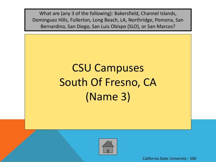 What are (any 3 of the following): Bakersfield, Channel Islands, Dominguez Hills, Fullerton, Long Beach, LA, Northridge, Pomona, San Bernardino, San Diego, San Luis Obispo (SLO), or San Marcos?