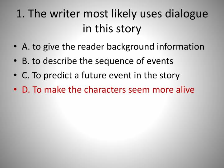1. The writer most likely uses dialogue in this story