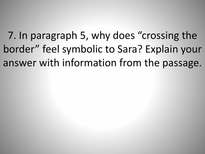 "7. In paragraph 5, why does ""crossing the border"" feel symbolic to Sara? Explain your answer with information from the passage."