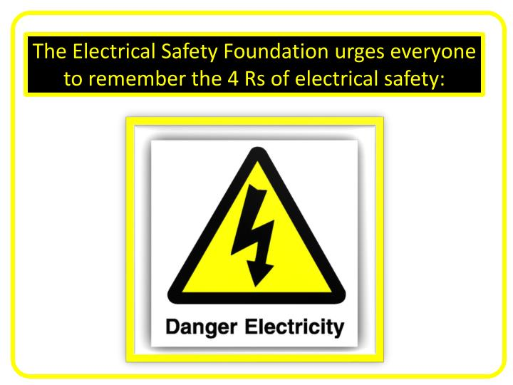 The Electrical Safety Foundation urges everyone to remember the 4 Rs of electrical safety:
