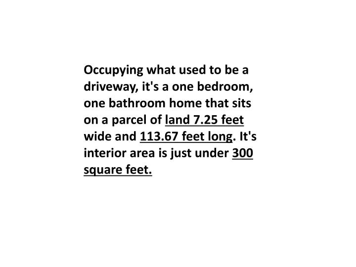 Occupying what used to be a driveway, it's a one bedroom, one bathroom home that sits on a parcel of