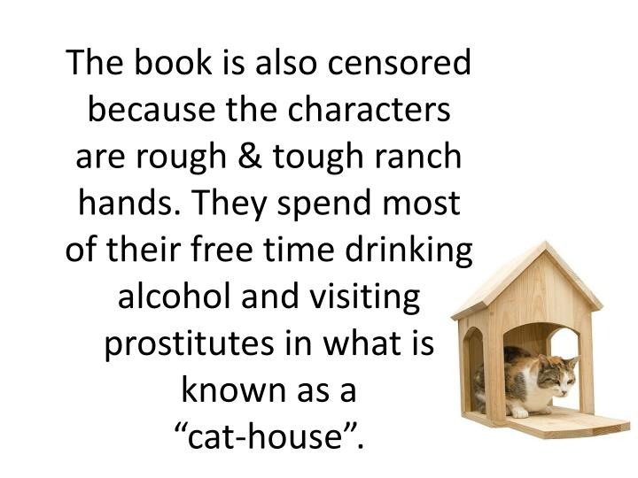 The book is also censored because the characters are rough & tough ranch hands. They spend most of their free time drinking alcohol and visiting prostitutes in what is known as a