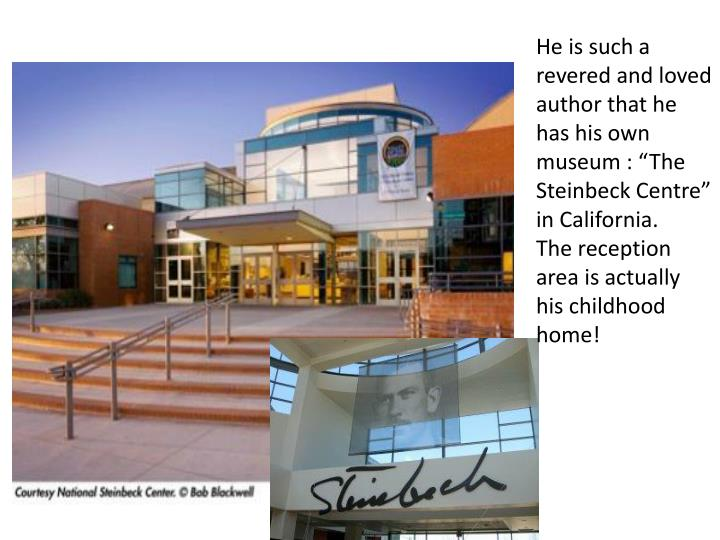 "He is such a revered and loved author that he has his own museum : ""The Steinbeck Centre"" in Cal..."