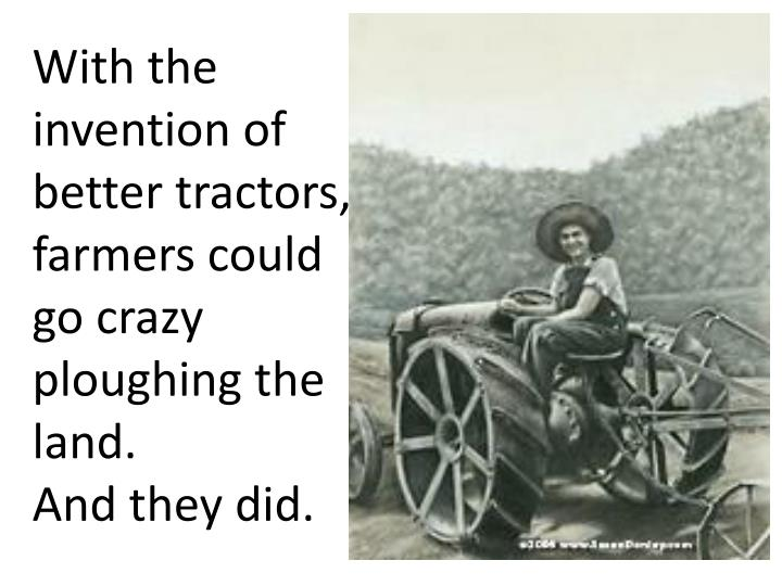 With the invention of better tractors, farmers could go crazy ploughing the land.