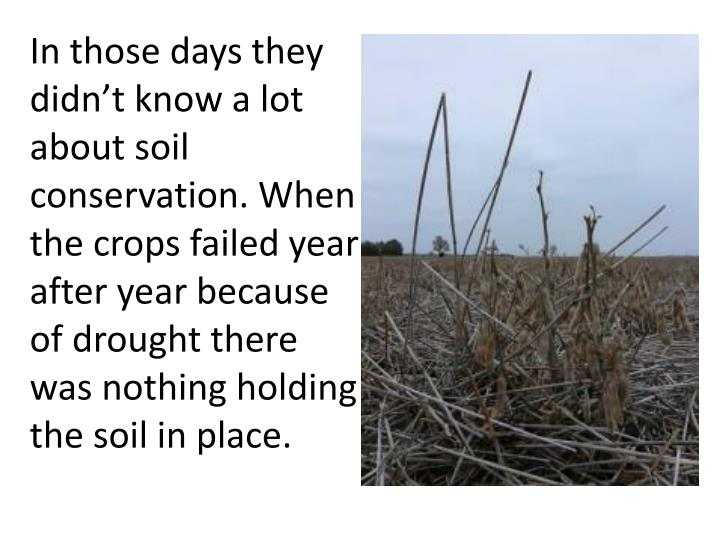 In those days they didn't know a lot about soil conservation. When the crops failed year after year because of drought there was nothing holding the soil in place.